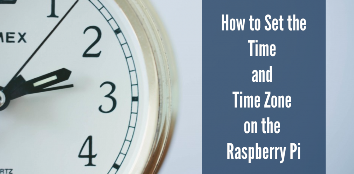 How to Set the Time and TimeZone on the Raspberry Pi